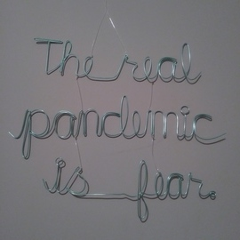 Kelly Khalid Courtney: 'the real pandemic is fear', 2020 Wire Sculpture, Activism. Artist Description: This is the latest in an ongoing street art series called PSA that began in 2004.  Wire words strung together with fishing line looking for a mind to hook. ...